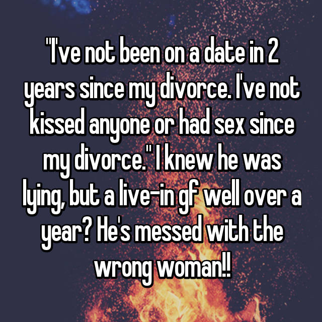 """I've not been on a date in 2 years since my divorce. I've not kissed anyone or had sex since my divorce."" I knew he was lying, but a live-in gf well over a year? He's messed with the wrong woman!!"