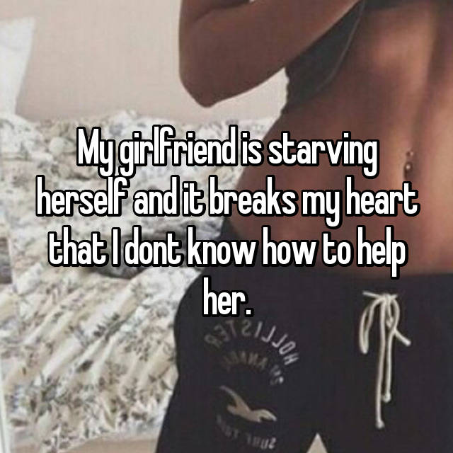 My girlfriend is starving herself and it breaks my heart that I dont know how to help her.