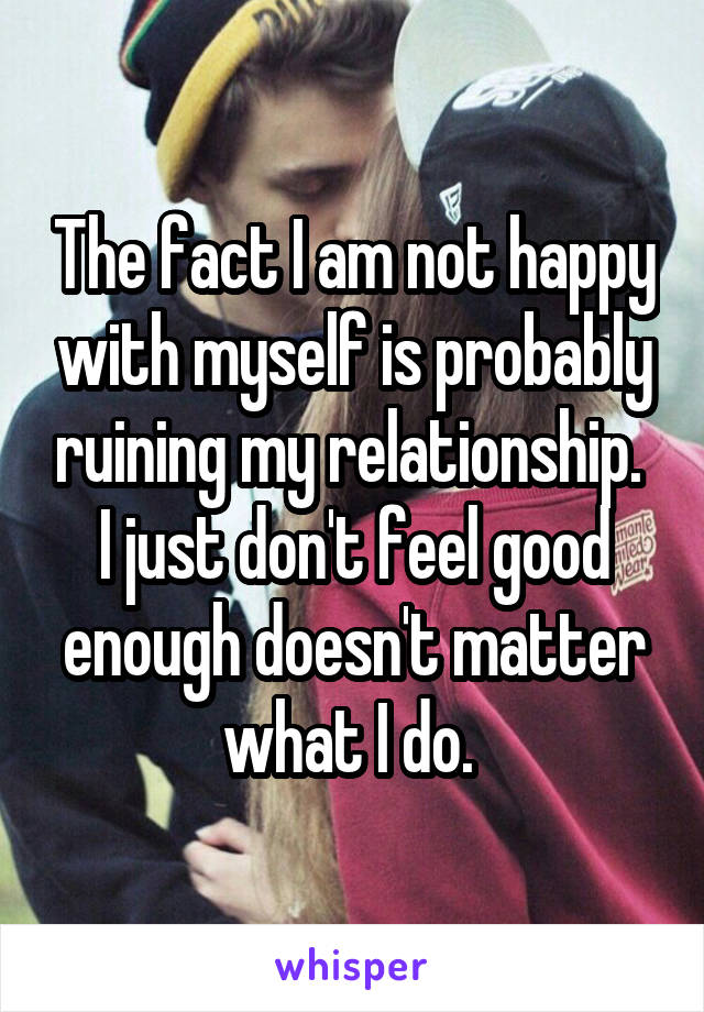 I am not happy with myself