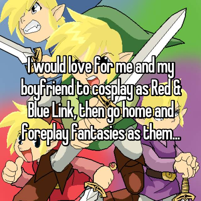 I would love for me and my boyfriend to cosplay as Red & Blue Link, then go home and foreplay fantasies as them...