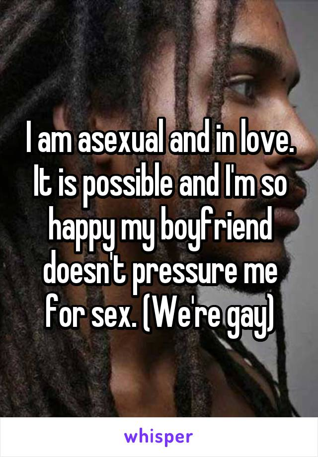 I am asexual and in love. It is possible and I'm so happy my boyfriend doesn't pressure me for sex. (We're gay)