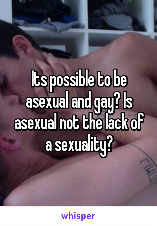 Its possible to be asexual and gay? Is asexual not the lack of a sexuality?