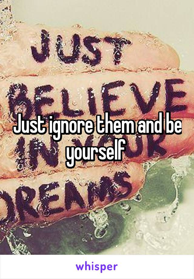 Just ignore them and be yourself
