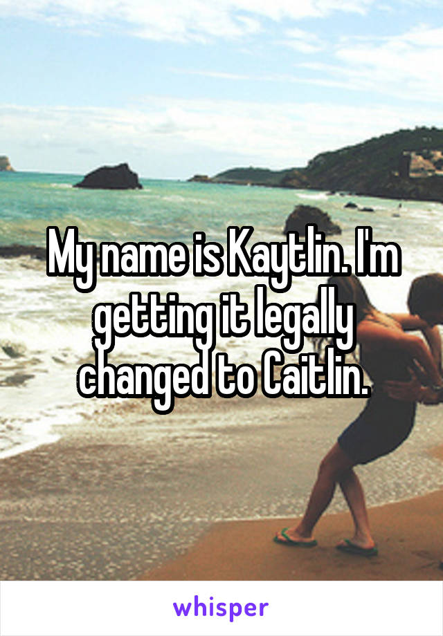My name is Kaytlin. I'm getting it legally changed to Caitlin.