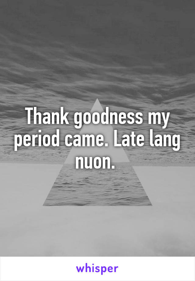 Thank goodness my period came. Late lang nuon.