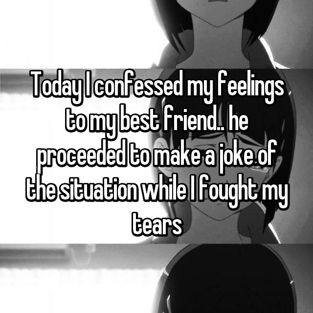 Today I confessed my feelings to my best friend.. he proceeded to make a joke of the situation while I fought my tears