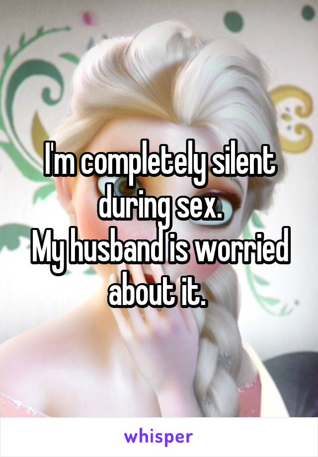 I'm completely silent during sex. My husband is worried about it.