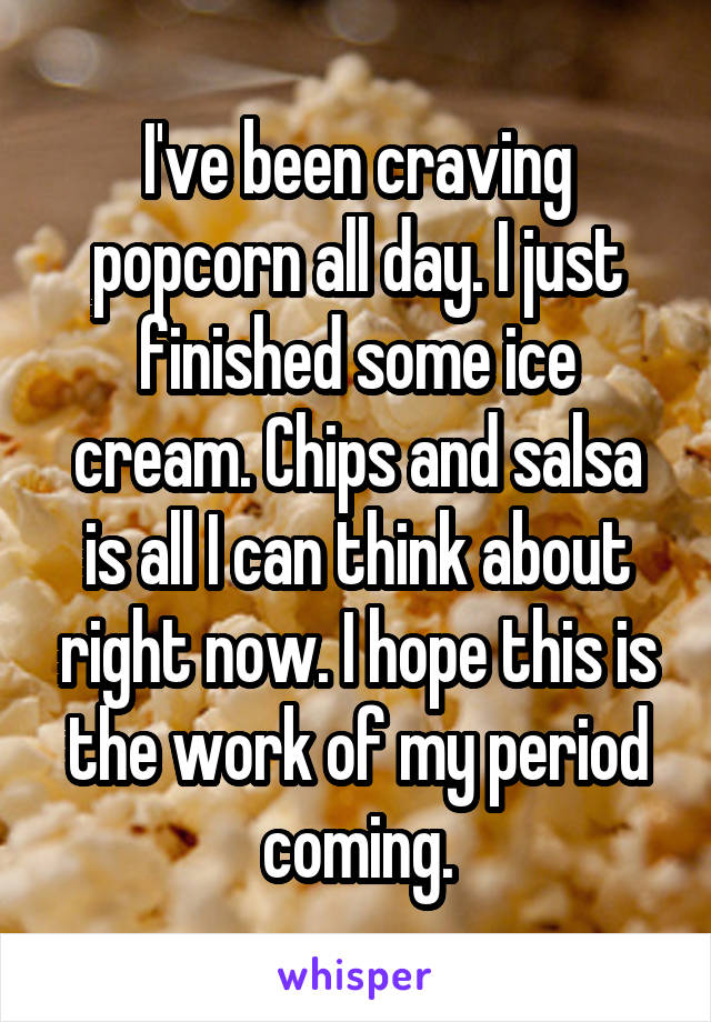 I've been craving popcorn all day. I just finished some ice cream. Chips and salsa is all I can think about right now. I hope this is the work of my period coming.