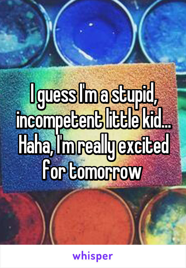 I guess I'm a stupid, incompetent little kid... Haha, I'm really excited for tomorrow