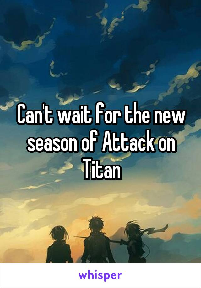 Can't wait for the new season of Attack on Titan