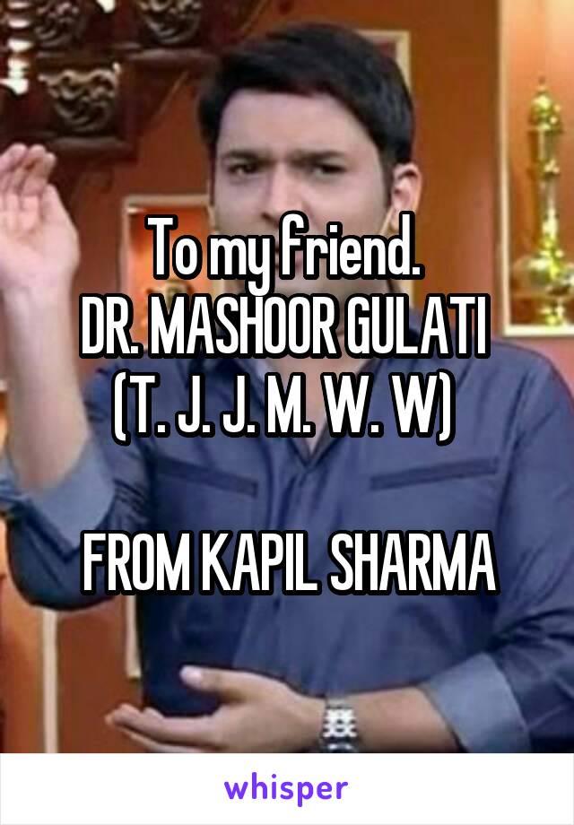 To my friend.  DR. MASHOOR GULATI  (T. J. J. M. W. W)   FROM KAPIL SHARMA