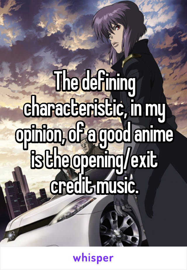 The defining characteristic, in my opinion, of a good anime is the opening/exit credit music.