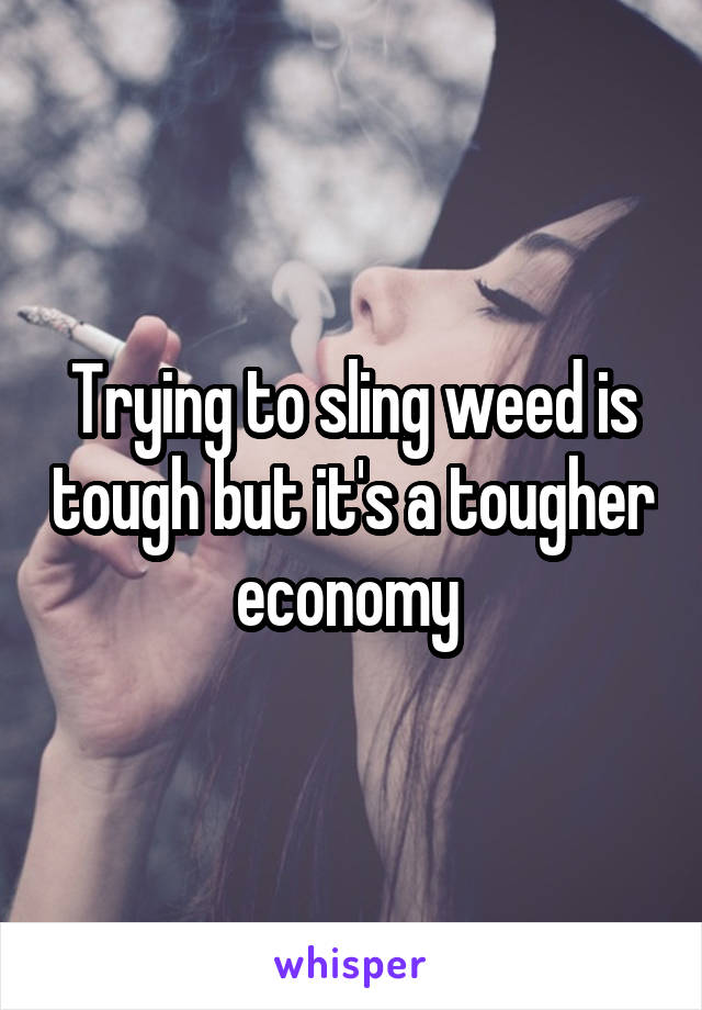 Trying to sling weed is tough but it's a tougher economy