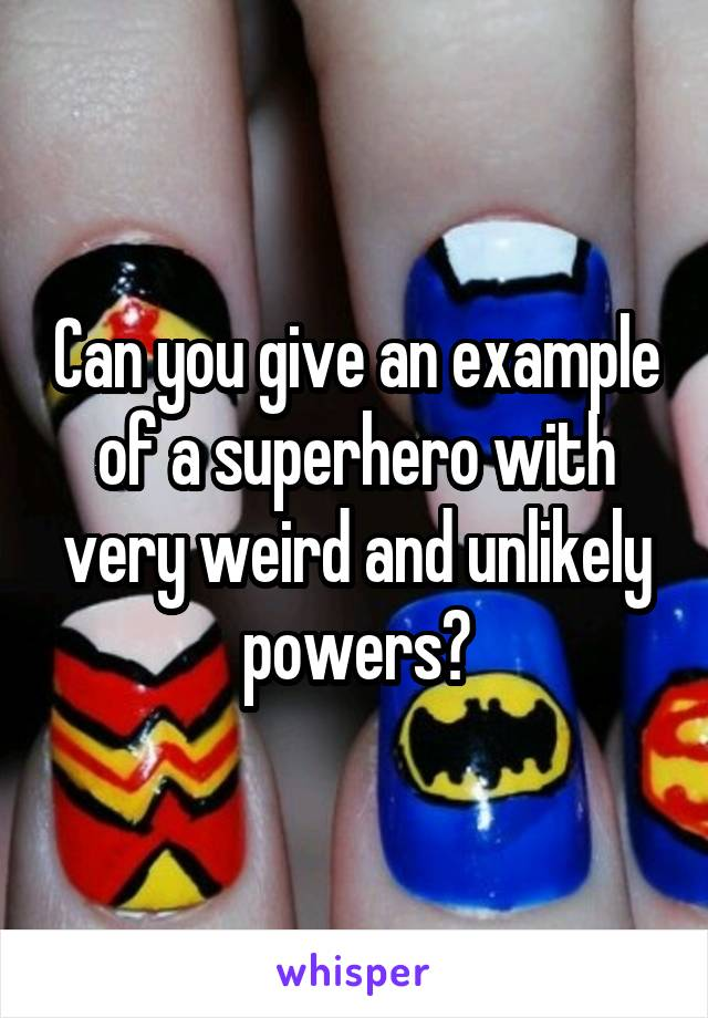 Can you give an example of a superhero with very weird and unlikely powers?