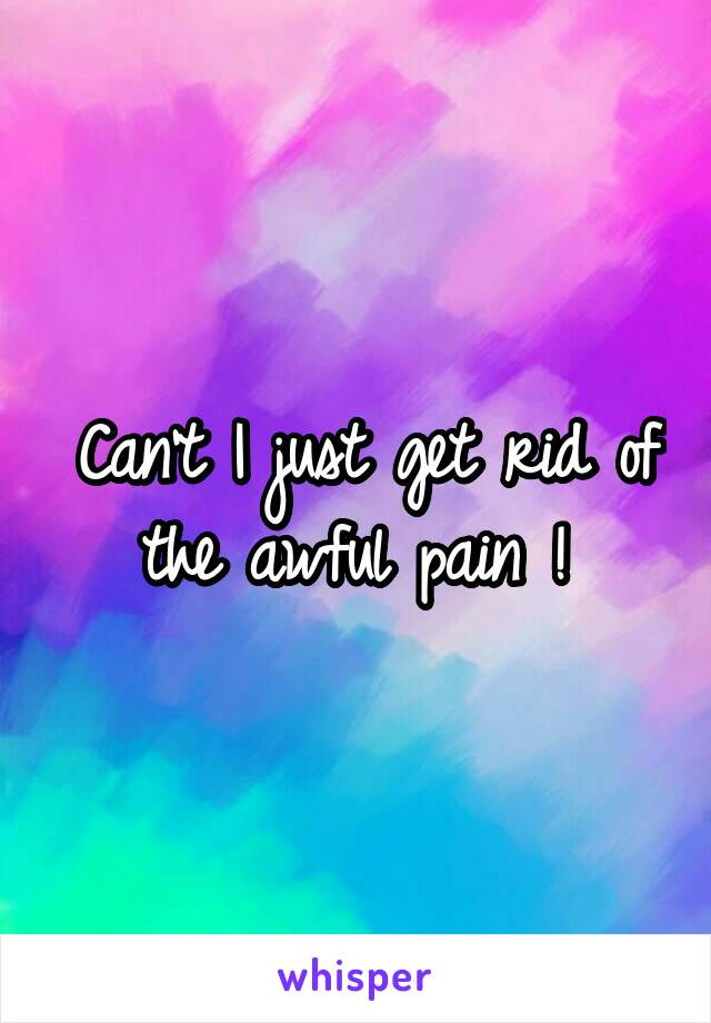 Can't I just get rid of the awful pain !