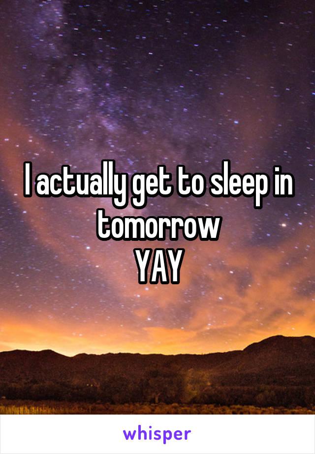 I actually get to sleep in tomorrow YAY