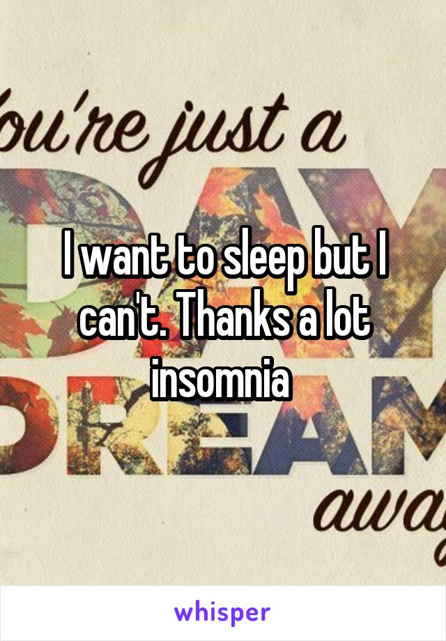 I want to sleep but I can't. Thanks a lot insomnia