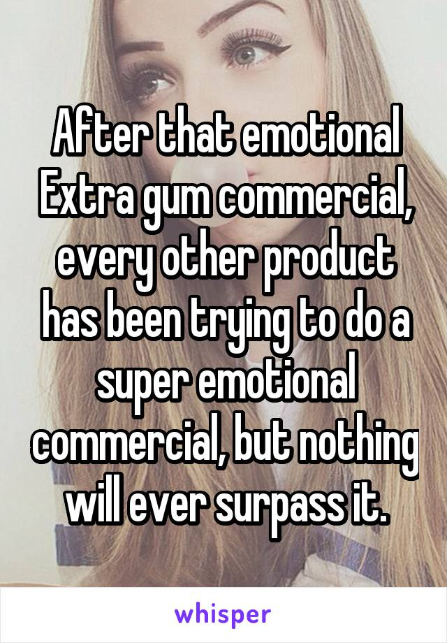After that emotional Extra gum commercial, every other product has been trying to do a super emotional commercial, but nothing will ever surpass it.