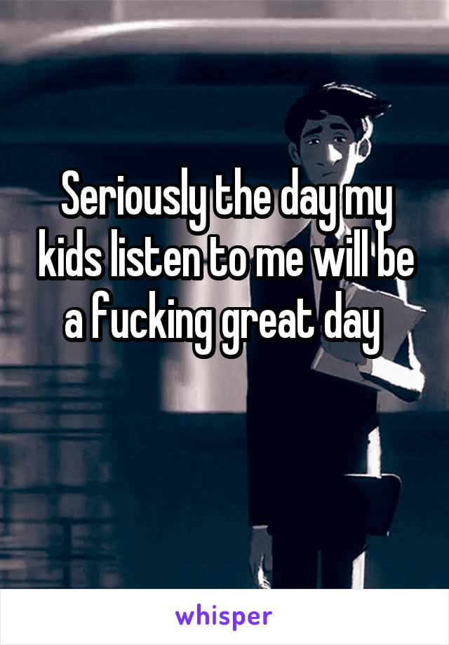 Seriously the day my kids listen to me will be a fucking great day