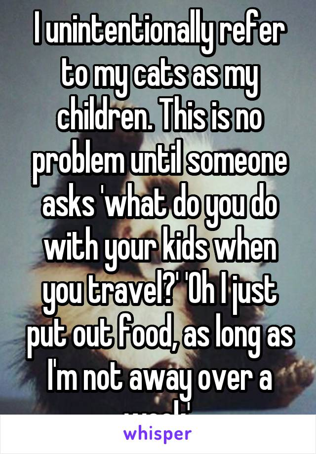 I unintentionally refer to my cats as my children. This is no problem until someone asks 'what do you do with your kids when you travel?' 'Oh I just put out food, as long as I'm not away over a week'