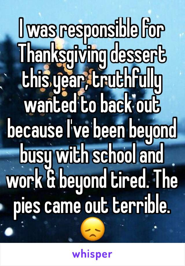 I was responsible for Thanksgiving dessert this year, truthfully wanted to back out because I've been beyond busy with school and work & beyond tired. The pies came out terrible. 😞