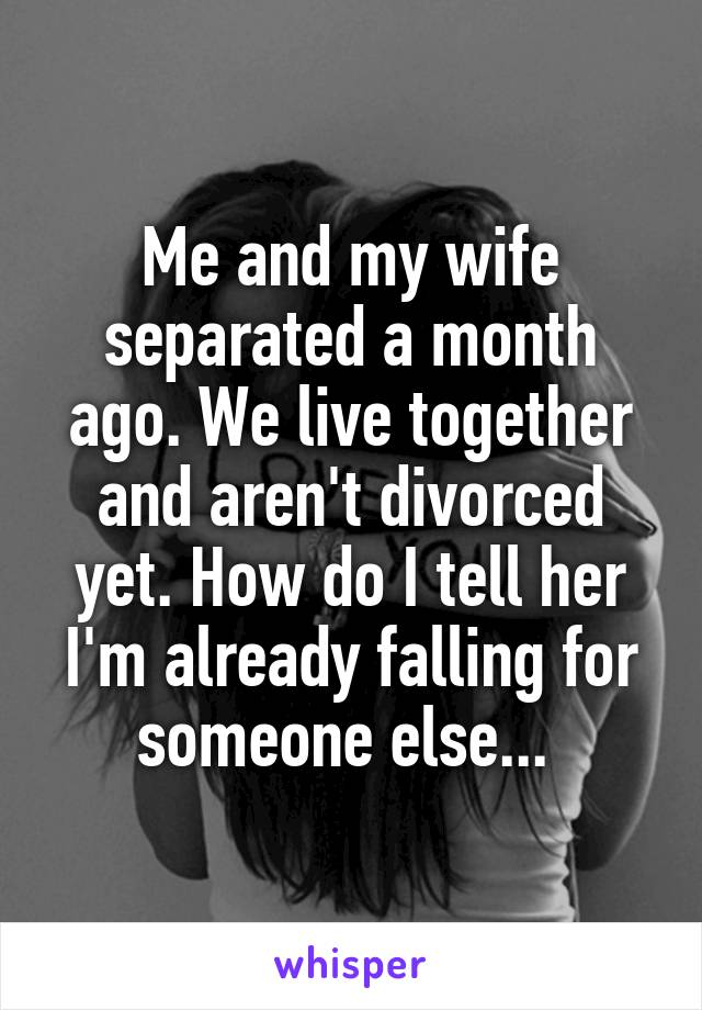 Me and my wife separated a month ago. We live together and aren't divorced yet. How do I tell her I'm already falling for someone else...