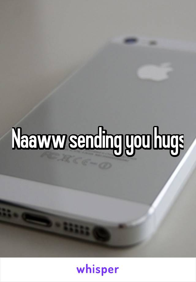 Naaww sending you hugs