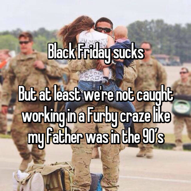 Black Friday sucks  But at least we're not caught working in a Furby craze like my father was in the 90's