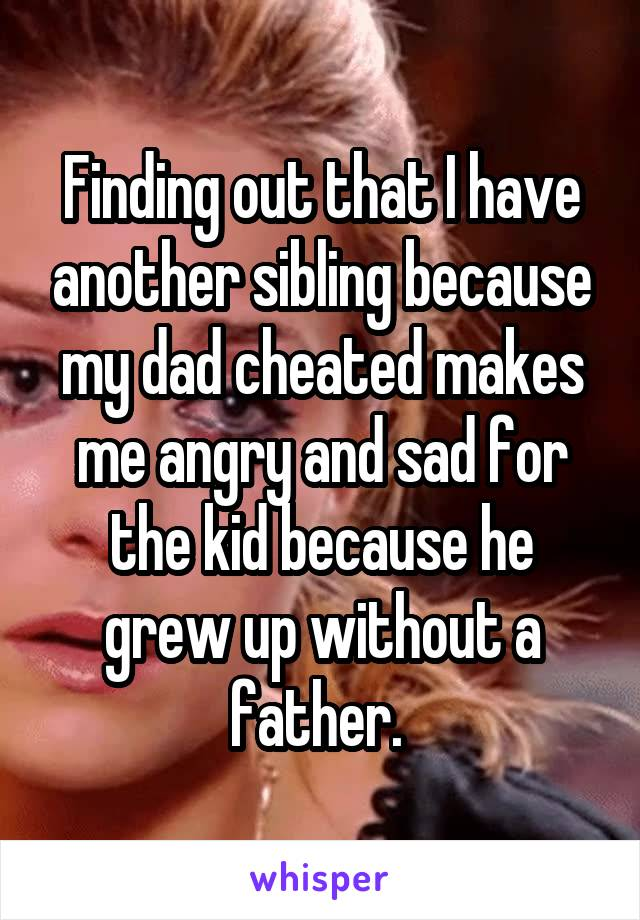 Finding out that I have another sibling because my dad cheated makes me angry and sad for the kid because he grew up without a father.