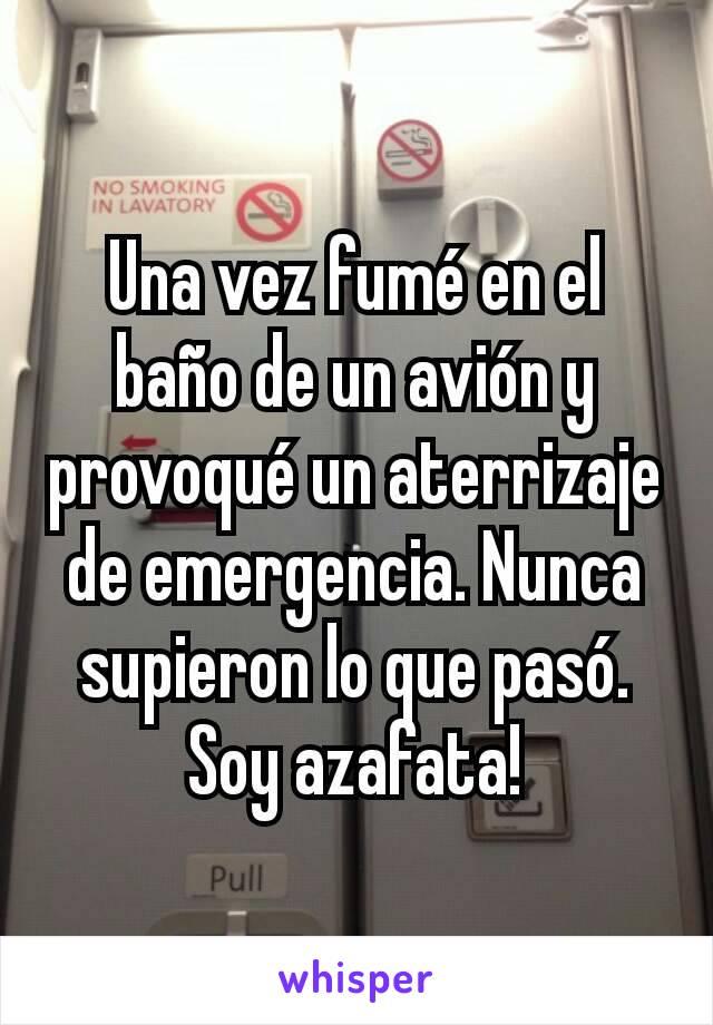 Una vez fumé en el baño de un avión y provoqué un aterrizaje de emergencia. Nunca supieron lo que pasó. Soy azafata!
