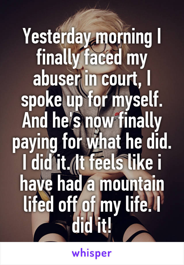 Yesterday morning I finally faced my abuser in court, I spoke up for myself. And he's now finally paying for what he did. I did it. It feels like i have had a mountain lifed off of my life. I did it!