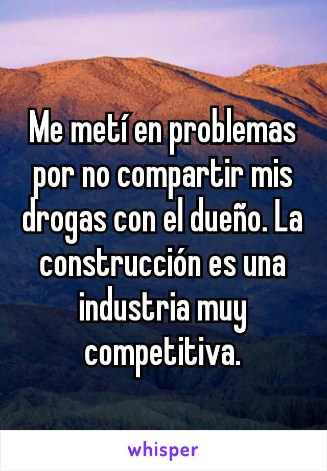 Me metí en problemas por no compartir mis drogas con el dueño. La construcción es una industria muy competitiva.