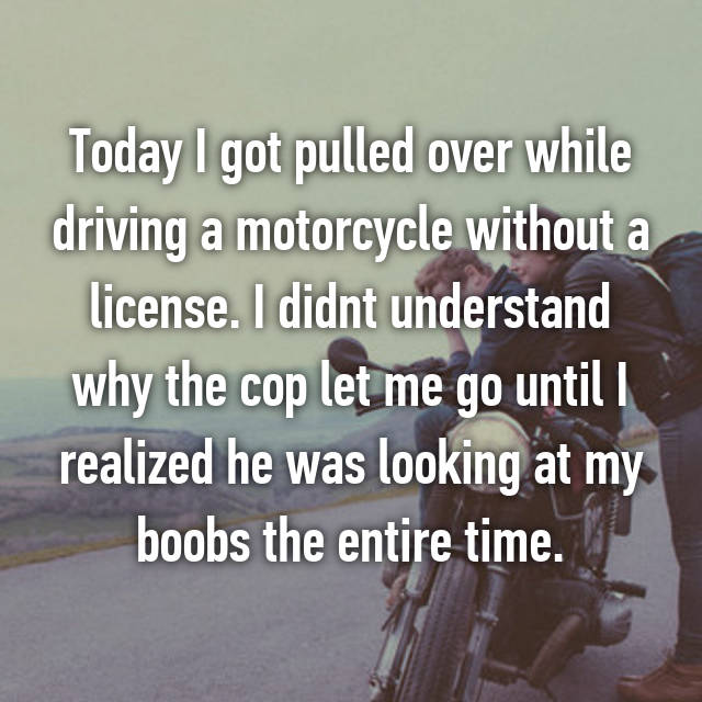 Today I got pulled over while driving a motorcycle without a license. I didnt understand why the cop let me go until I realized he was looking at my boobs the entire time.
