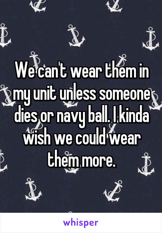 We can't wear them in my unit unless someone dies or navy ball. I kinda wish we could wear them more.