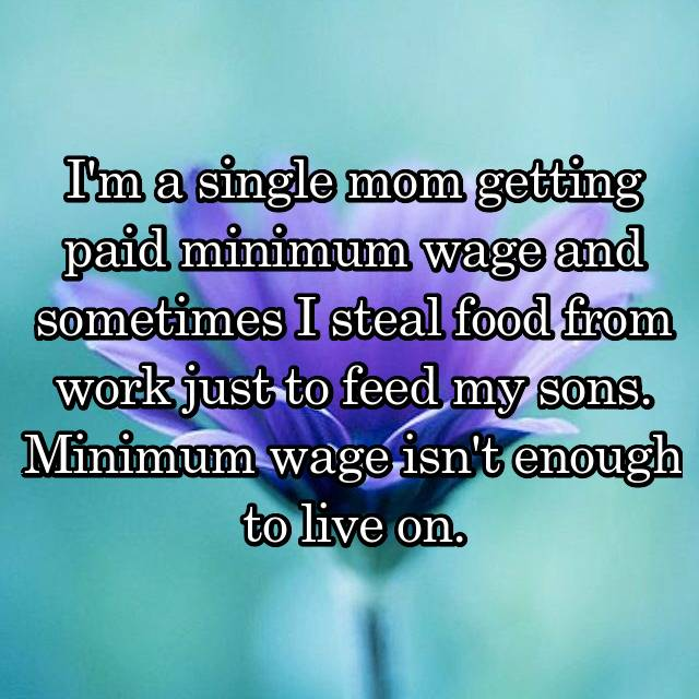I'm a single mom getting paid minimum wage and sometimes I steal food from work just to feed my sons. Minimum wage isn't enough to live on.