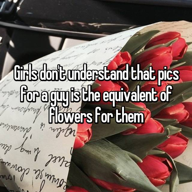 Girls don't understand that pics for a guy is the equivalent of flowers for them
