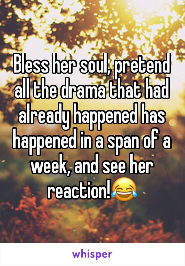 Bless her soul, pretend all the drama that had already happened has happened in a span of a week, and see her reaction!😂