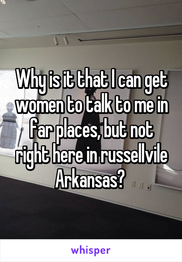 Why is it that I can get women to talk to me in far places, but not right here in russellvile Arkansas?