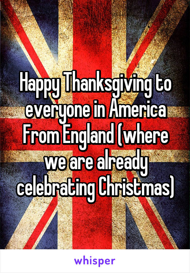 Happy Thanksgiving to everyone in America From England (where we are already celebrating Christmas)