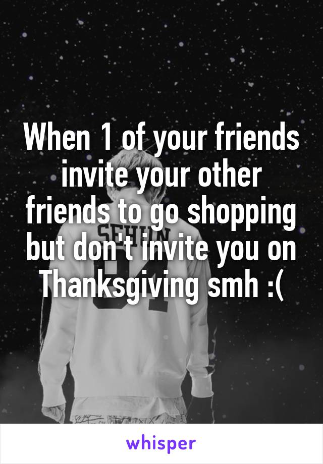 When 1 of your friends invite your other friends to go shopping but don't invite you on Thanksgiving smh :(