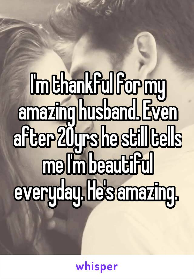 I'm thankful for my amazing husband. Even after 20yrs he still tells me I'm beautiful everyday. He's amazing.