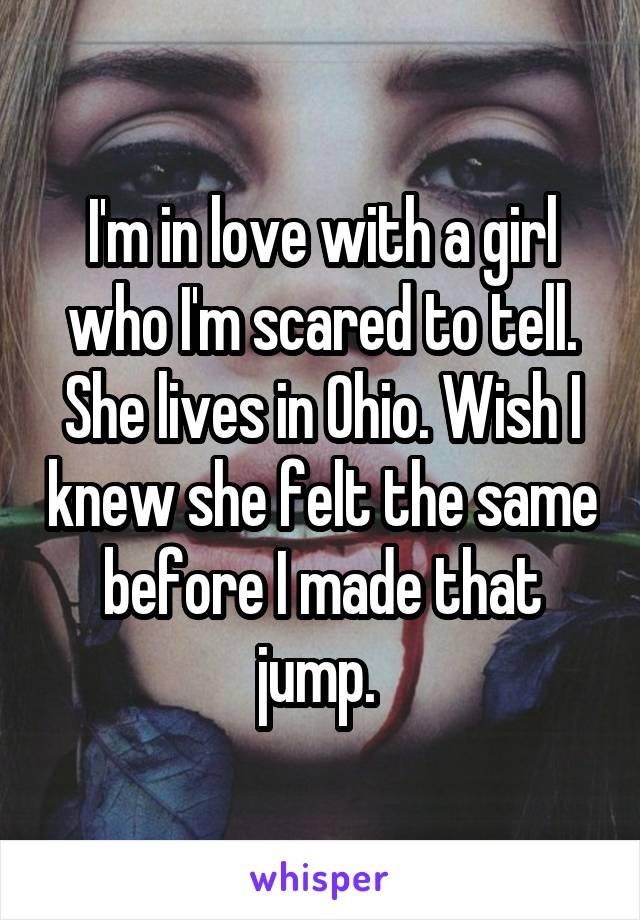 I'm in love with a girl who I'm scared to tell. She lives in Ohio. Wish I knew she felt the same before I made that jump.
