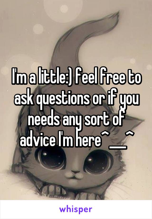 I'm a little:) feel free to ask questions or if you needs any sort of advice I'm here^___^