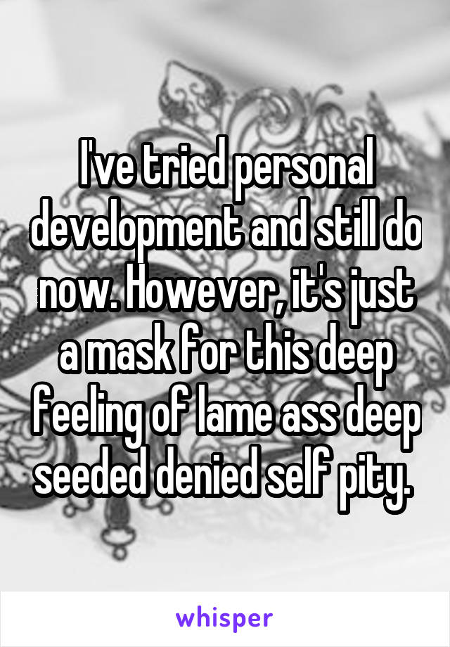 I've tried personal development and still do now. However, it's just a mask for this deep feeling of lame ass deep seeded denied self pity.
