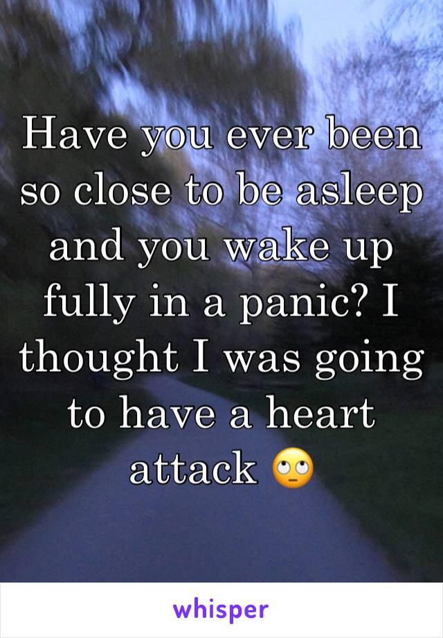 Have you ever been so close to be asleep and you wake up fully in a panic? I thought I was going to have a heart attack 🙄