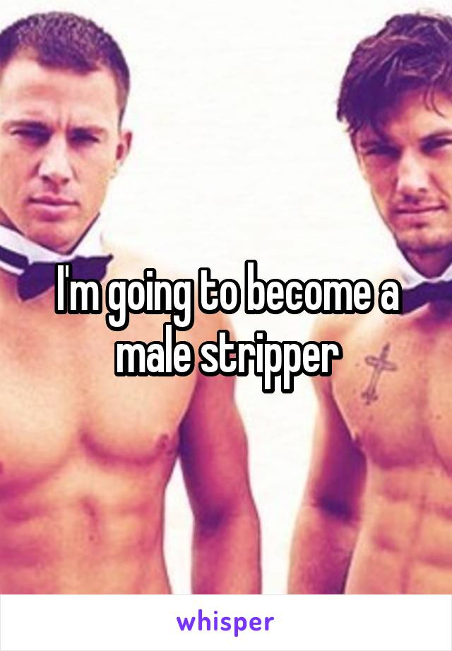 I'm going to become a male stripper