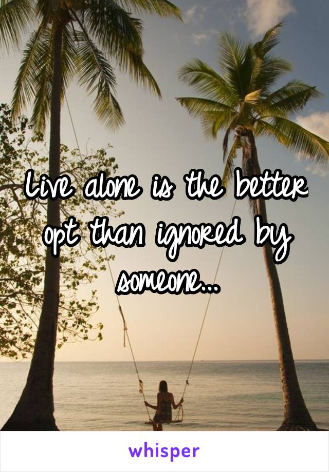 Live alone is the better opt than ignored by someone...
