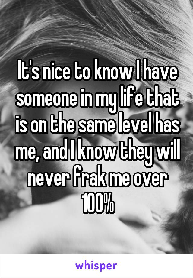 It's nice to know I have someone in my life that is on the same level has me, and I know they will never frak me over 100%