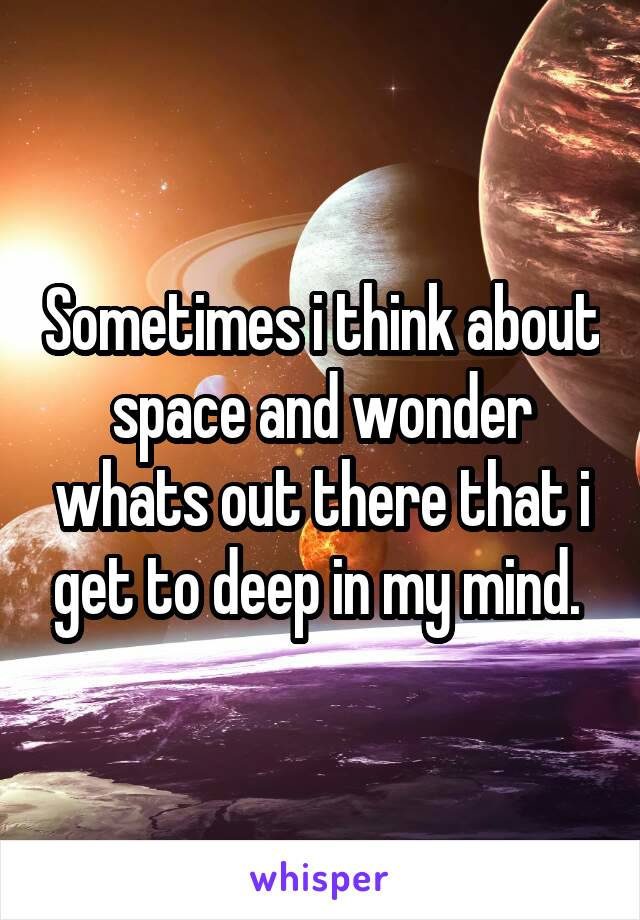 Sometimes i think about space and wonder whats out there that i get to deep in my mind.