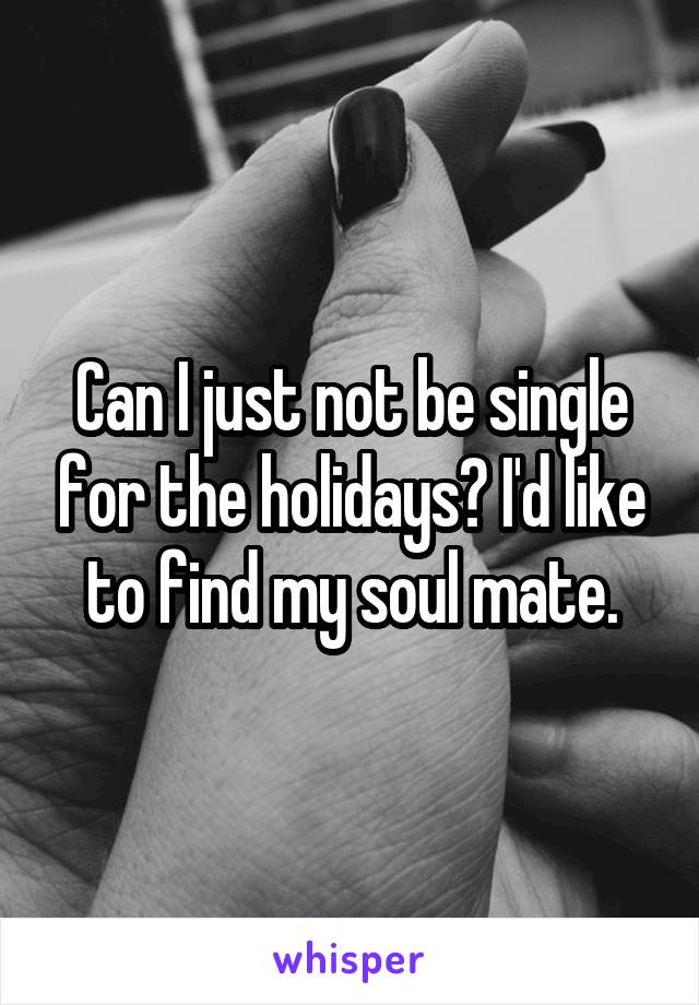 Can I just not be single for the holidays? I'd like to find my soul mate.